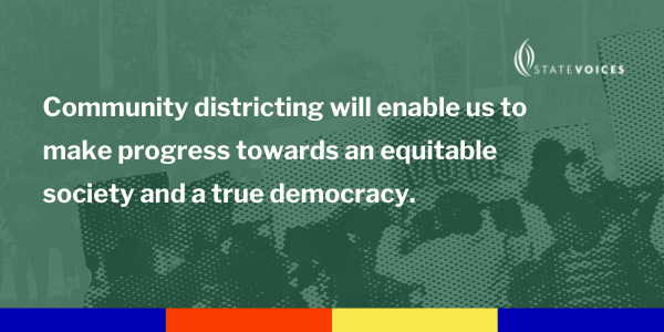 Community districting will enable us to make progress towards an equitable society and a true democracy.
